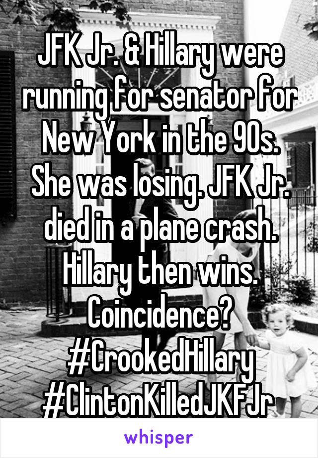 JFK Jr. & Hillary were running for senator for New York in the 90s. She was losing. JFK Jr. died in a plane crash. Hillary then wins. Coincidence? #CrookedHillary #ClintonKilledJKFJr