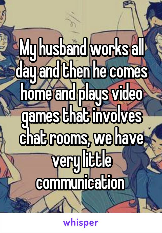 My husband works all day and then he comes home and plays video games that involves chat rooms, we have very little communication