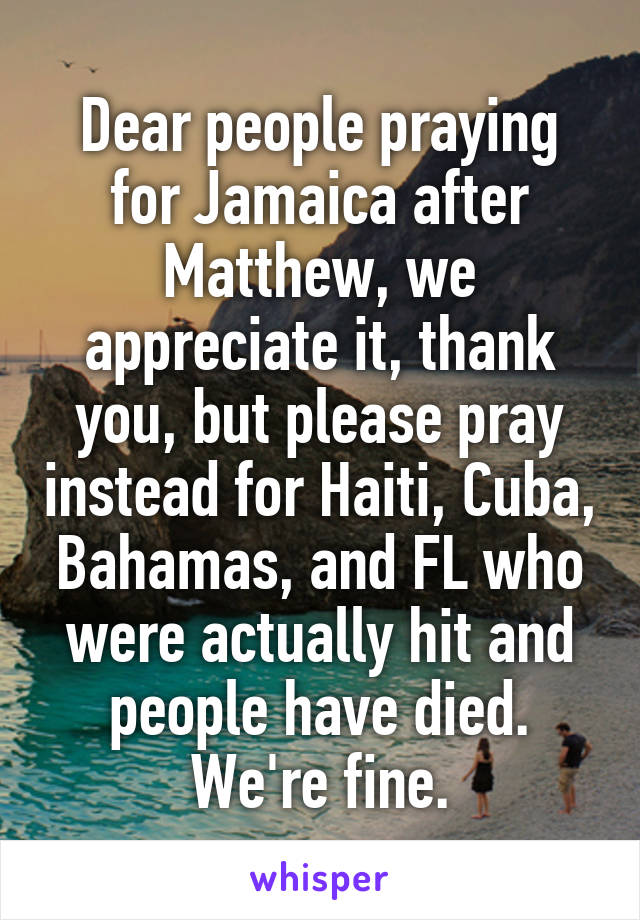 Dear people praying for Jamaica after Matthew, we appreciate it, thank you, but please pray instead for Haiti, Cuba, Bahamas, and FL who were actually hit and people have died. We're fine.