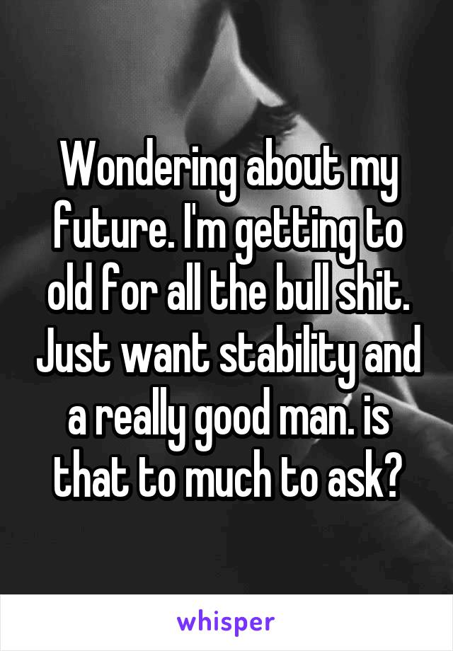 Wondering about my future. I'm getting to old for all the bull shit. Just want stability and a really good man. is that to much to ask?