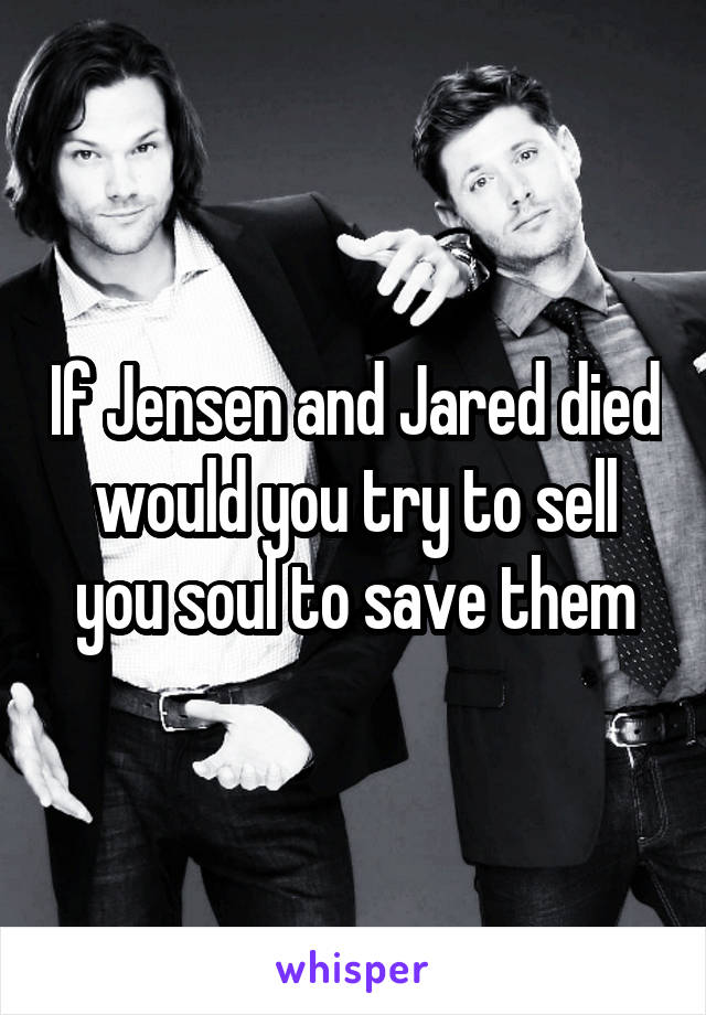 If Jensen and Jared died would you try to sell you soul to save them