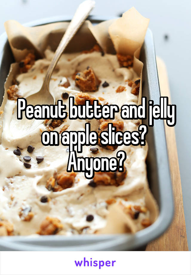 Peanut butter and jelly on apple slices?  Anyone?