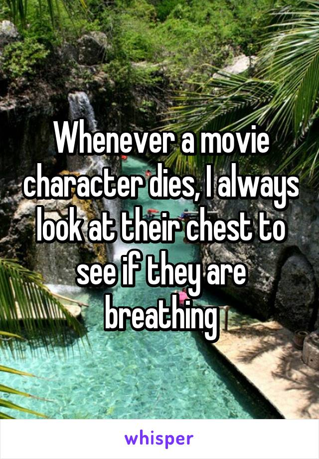 Whenever a movie character dies, I always look at their chest to see if they are breathing
