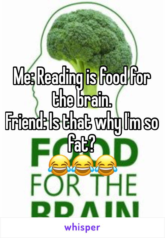 Me: Reading is food for the brain.  Friend: Is that why I'm so fat?  😂😂😂