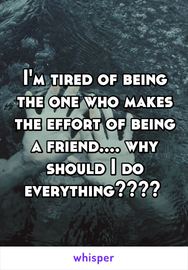 I'm tired of being the one who makes the effort of being a friend.... why should I do everything????