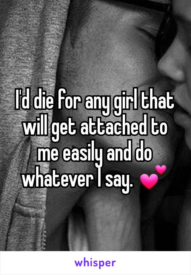 I'd die for any girl that will get attached to me easily and do whatever I say. 💕