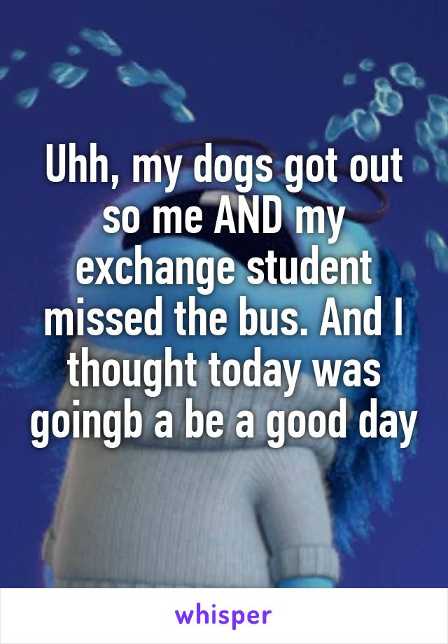 Uhh, my dogs got out so me AND my exchange student missed the bus. And I thought today was goingb a be a good day