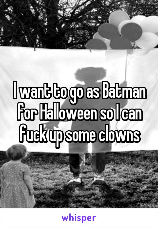 I want to go as Batman for Halloween so I can fuck up some clowns