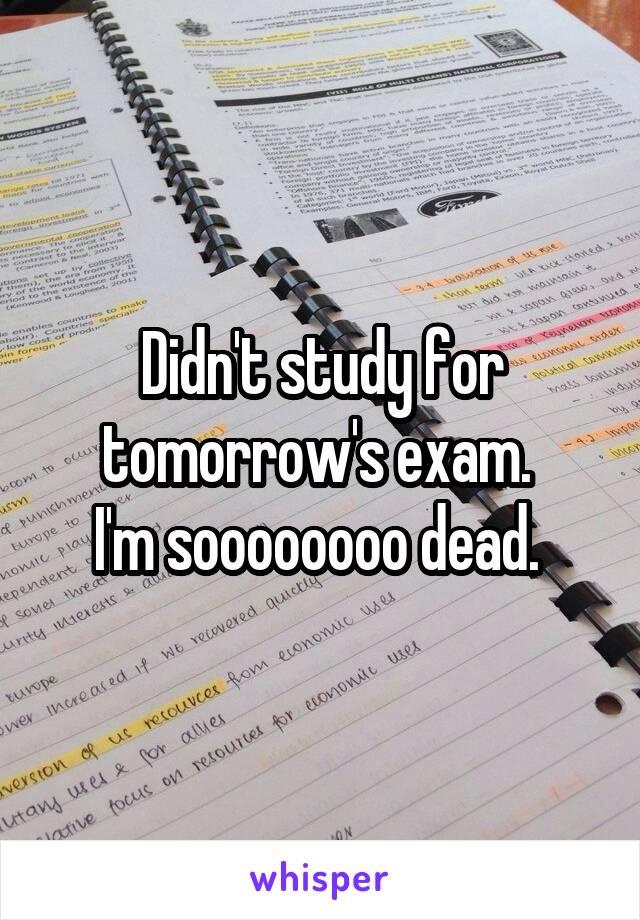 Didn't study for tomorrow's exam.  I'm soooooooo dead.