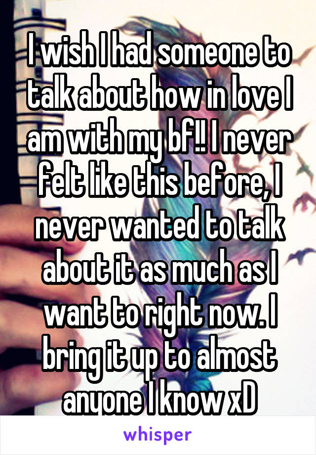 I wish I had someone to talk about how in love I am with my bf!! I never felt like this before, I never wanted to talk about it as much as I want to right now. I bring it up to almost anyone I know xD