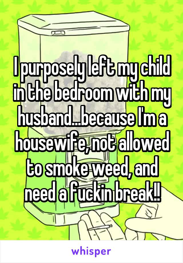 I purposely left my child in the bedroom with my husband...because I'm a housewife, not allowed to smoke weed, and need a fuckin break!!
