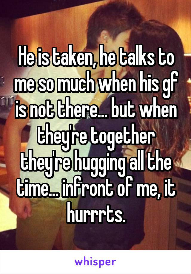 He is taken, he talks to me so much when his gf is not there... but when they're together they're hugging all the time... infront of me, it hurrrts.