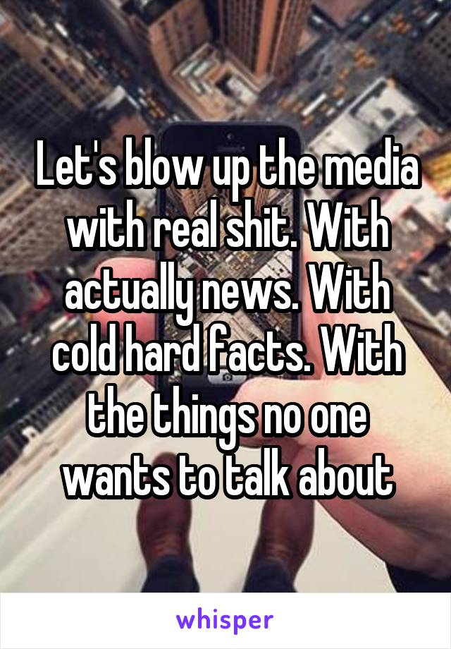 Let's blow up the media with real shit. With actually news. With cold hard facts. With the things no one wants to talk about