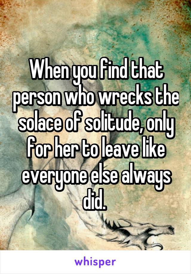 When you find that person who wrecks the solace of solitude, only for her to leave like everyone else always did.