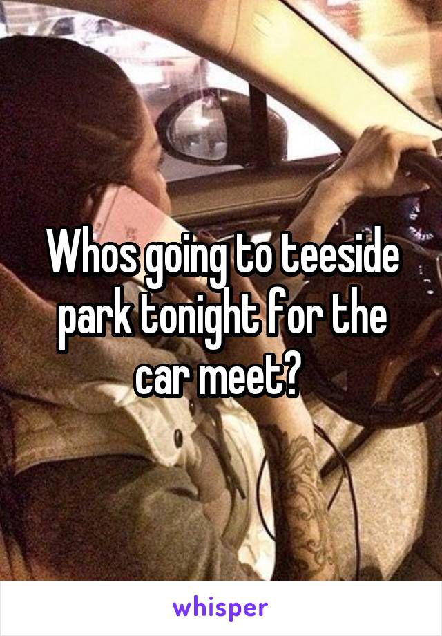 Whos going to teeside park tonight for the car meet?