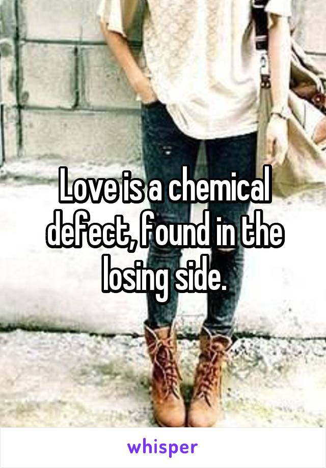 Love is a chemical defect, found in the losing side.