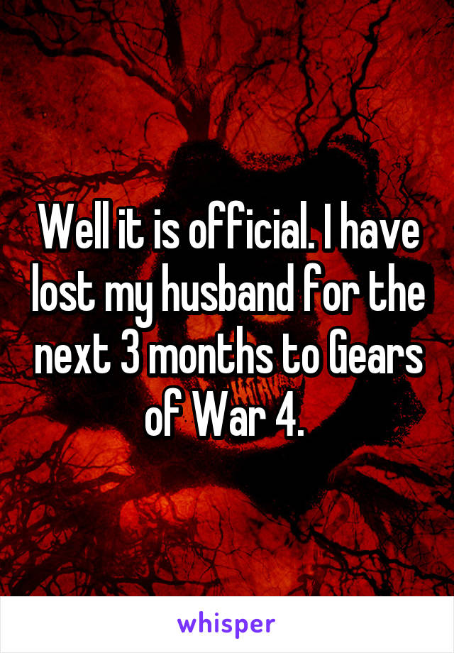 Well it is official. I have lost my husband for the next 3 months to Gears of War 4.