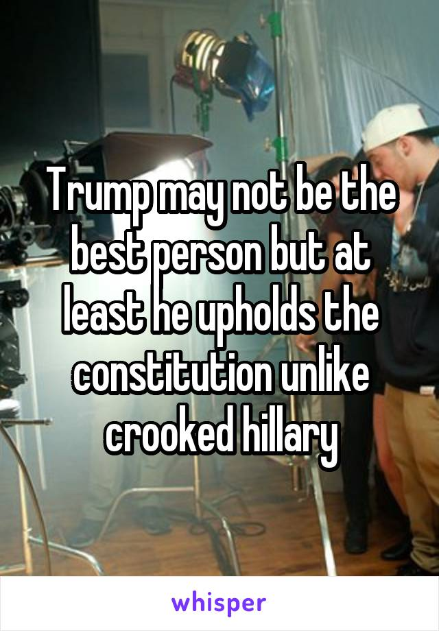 Trump may not be the best person but at least he upholds the constitution unlike crooked hillary