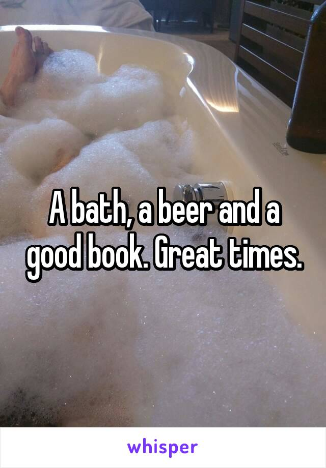 A bath, a beer and a good book. Great times.