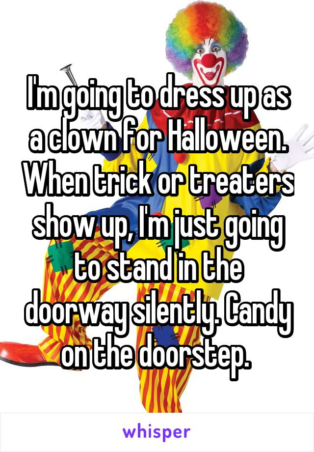 I'm going to dress up as a clown for Halloween. When trick or treaters show up, I'm just going to stand in the doorway silently. Candy on the doorstep.
