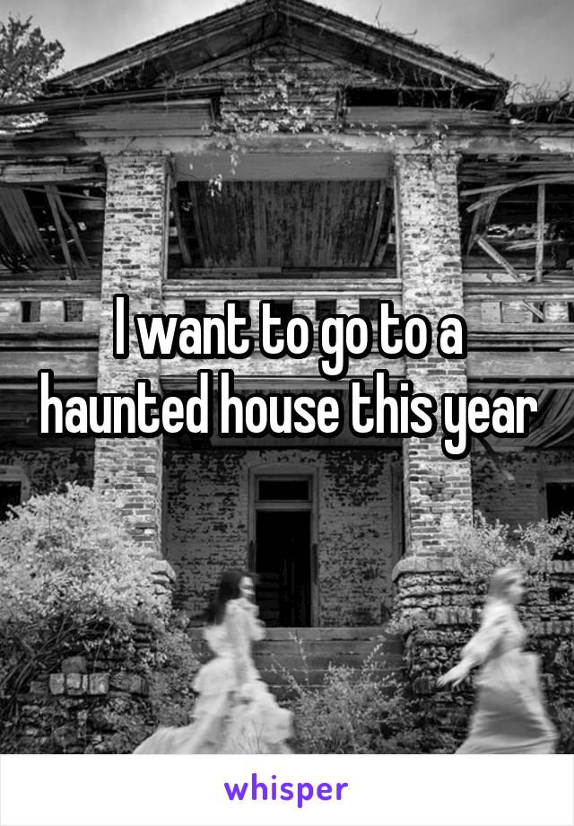 I want to go to a haunted house this year