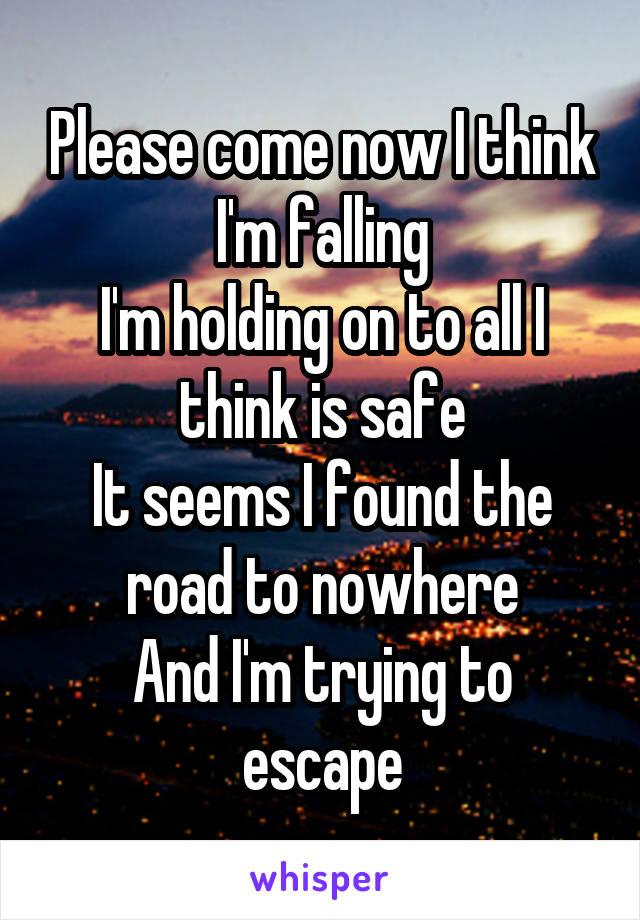 Please come now I think I'm falling I'm holding on to all I think is safe It seems I found the road to nowhere And I'm trying to escape