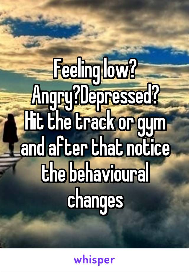 Feeling low? Angry?Depressed? Hit the track or gym and after that notice the behavioural changes