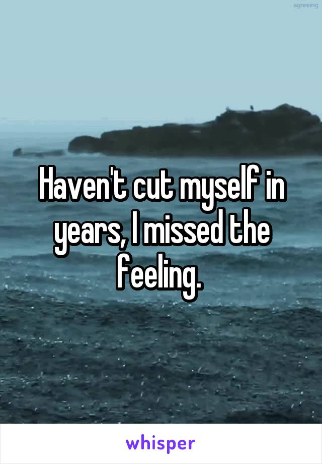Haven't cut myself in years, I missed the feeling.