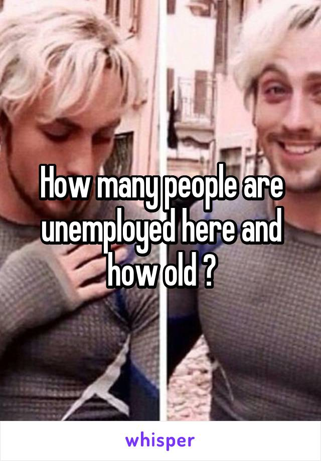 How many people are unemployed here and how old ?