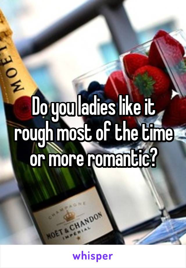 Do you ladies like it rough most of the time or more romantic?