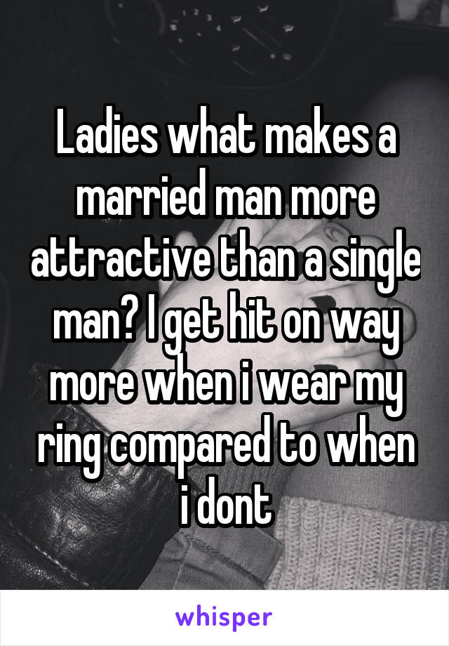 Ladies what makes a married man more attractive than a single man? I get hit on way more when i wear my ring compared to when i dont
