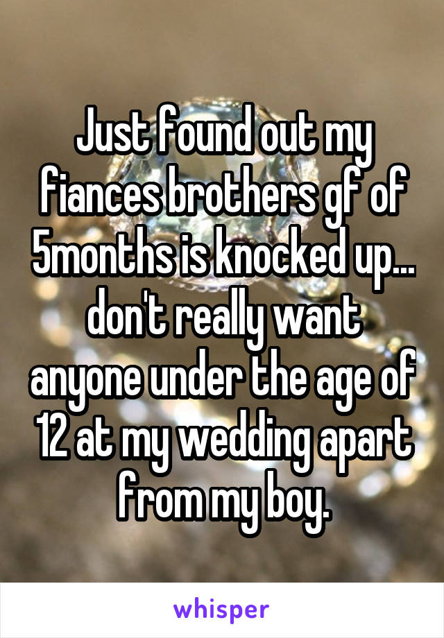 Just found out my fiances brothers gf of 5months is knocked up... don't really want anyone under the age of 12 at my wedding apart from my boy.