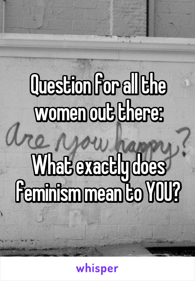 Question for all the women out there:  What exactly does feminism mean to YOU?