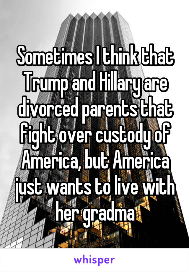 Sometimes I think that Trump and Hillary are divorced parents that fight over custody of America, but America just wants to live with her gradma