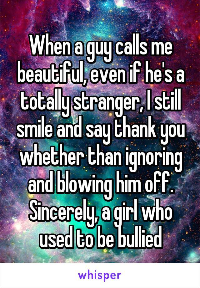 When a guy calls me beautiful, even if he's a totally stranger, I still smile and say thank you whether than ignoring and blowing him off. Sincerely, a girl who used to be bullied