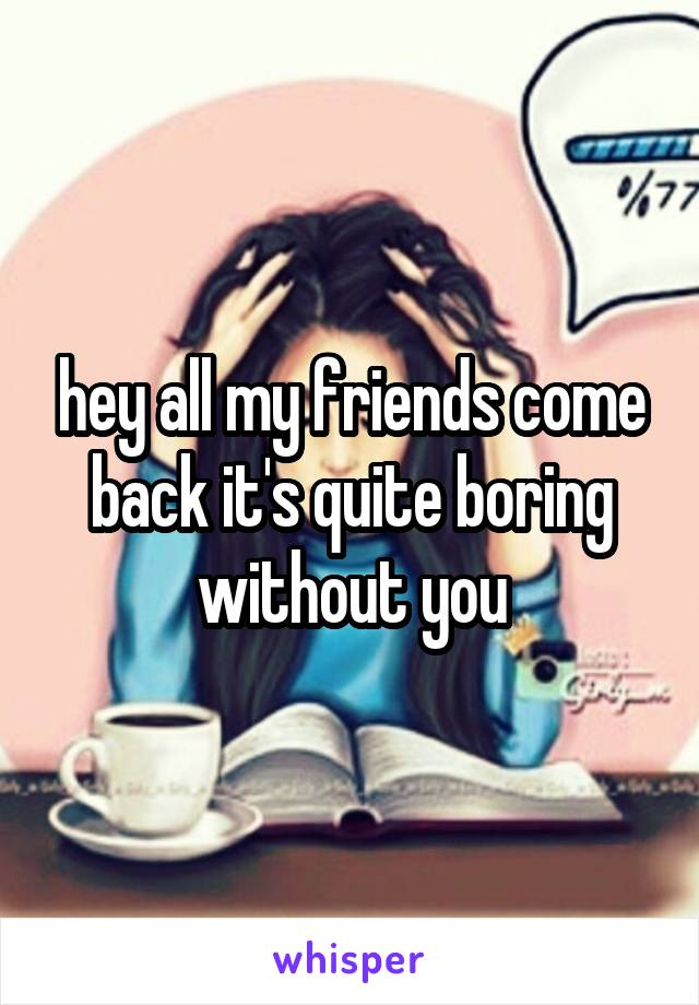 hey all my friends come back it's quite boring without you