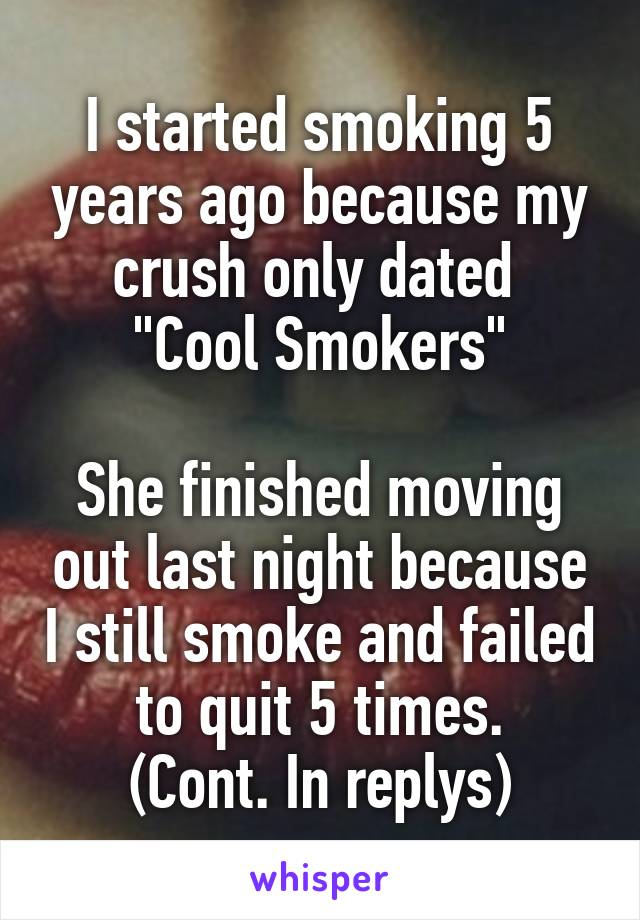 """I started smoking 5 years ago because my crush only dated  """"Cool Smokers""""  She finished moving out last night because I still smoke and failed to quit 5 times. (Cont. In replys)"""