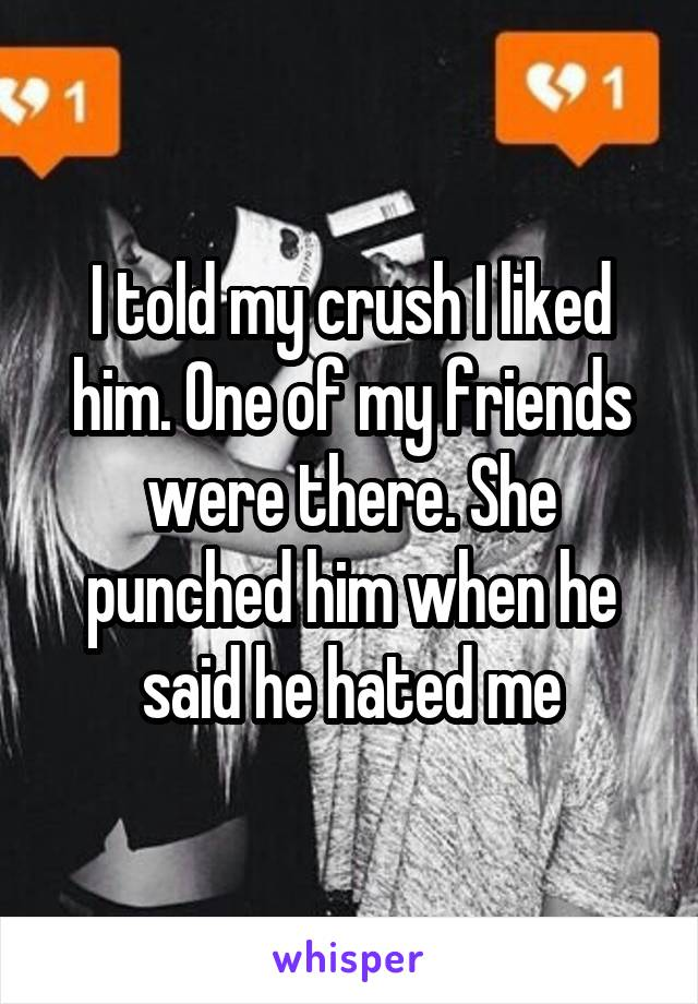 I told my crush I liked him. One of my friends were there. She punched him when he said he hated me