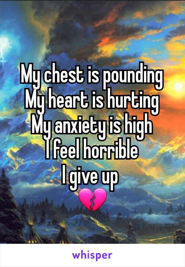 My chest is pounding My heart is hurting My anxiety is high I feel horrible I give up  💔