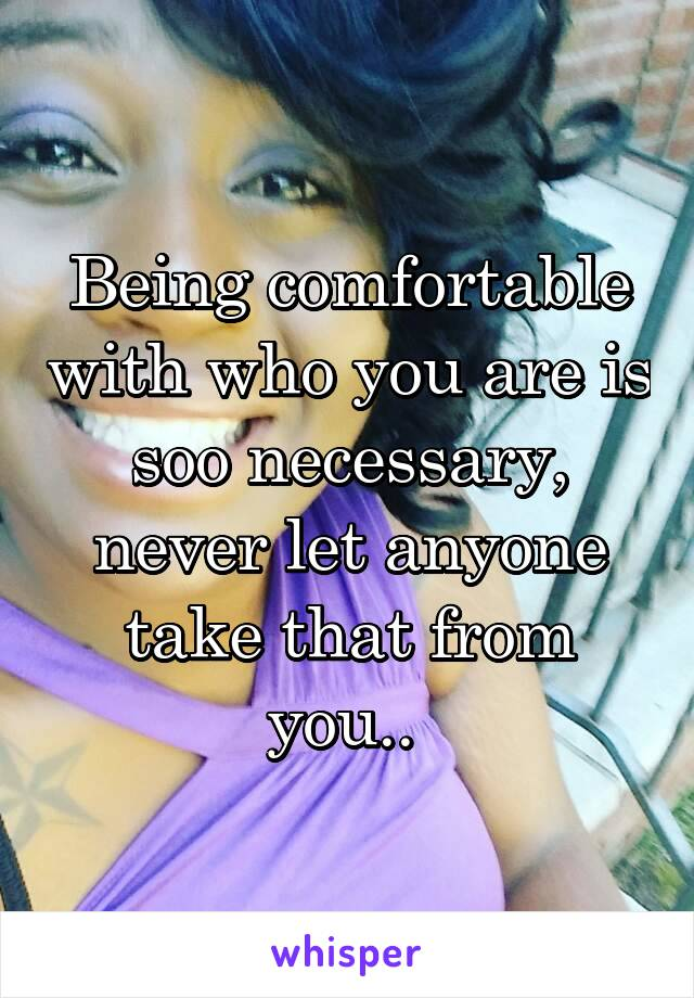 Being comfortable with who you are is soo necessary, never let anyone take that from you..