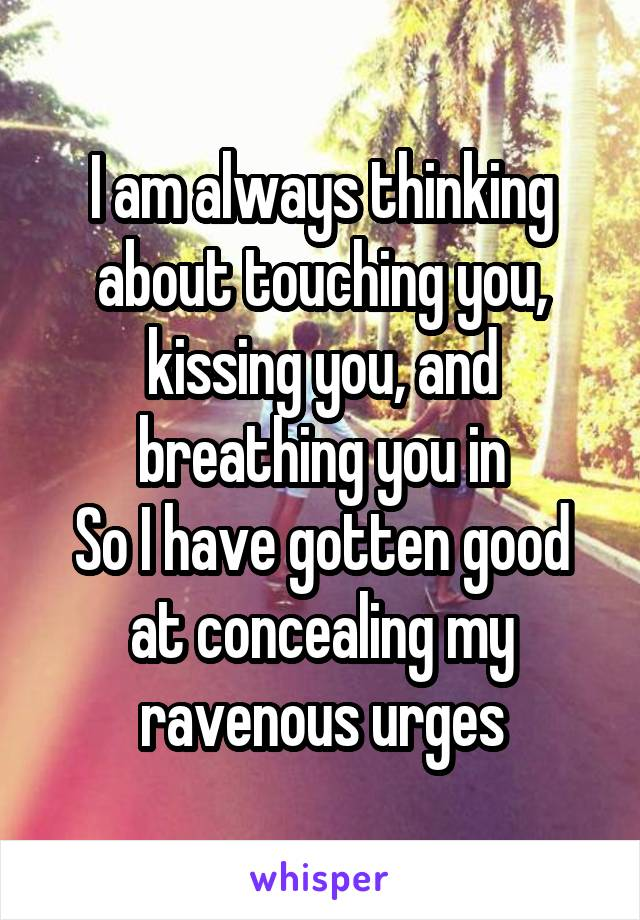 I am always thinking about touching you, kissing you, and breathing you in So I have gotten good at concealing my ravenous urges