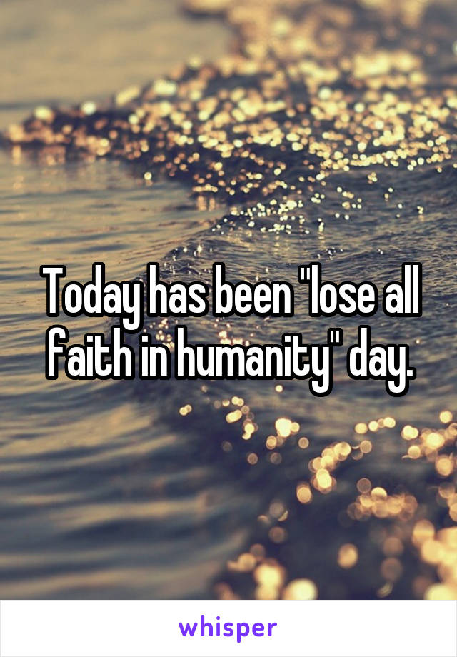 """Today has been """"lose all faith in humanity"""" day."""