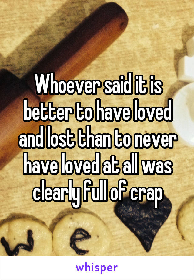 Whoever said it is better to have loved and lost than to never have loved at all was clearly full of crap