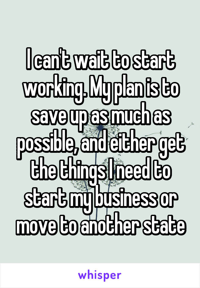 I can't wait to start working. My plan is to save up as much as possible, and either get the things I need to start my business or move to another state