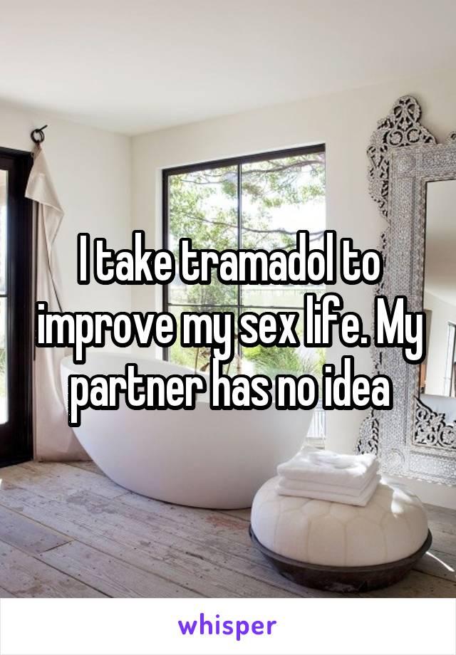 I take tramadol to improve my sex life. My partner has no idea