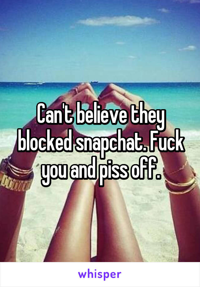 Can't believe they blocked snapchat. Fuck you and piss off.
