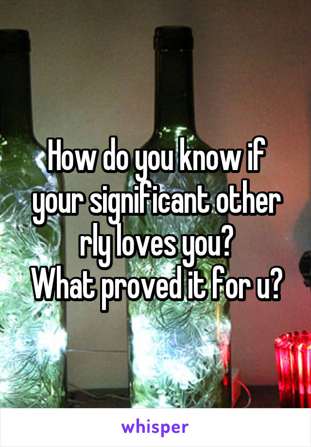 How do you know if your significant other rly loves you? What proved it for u?