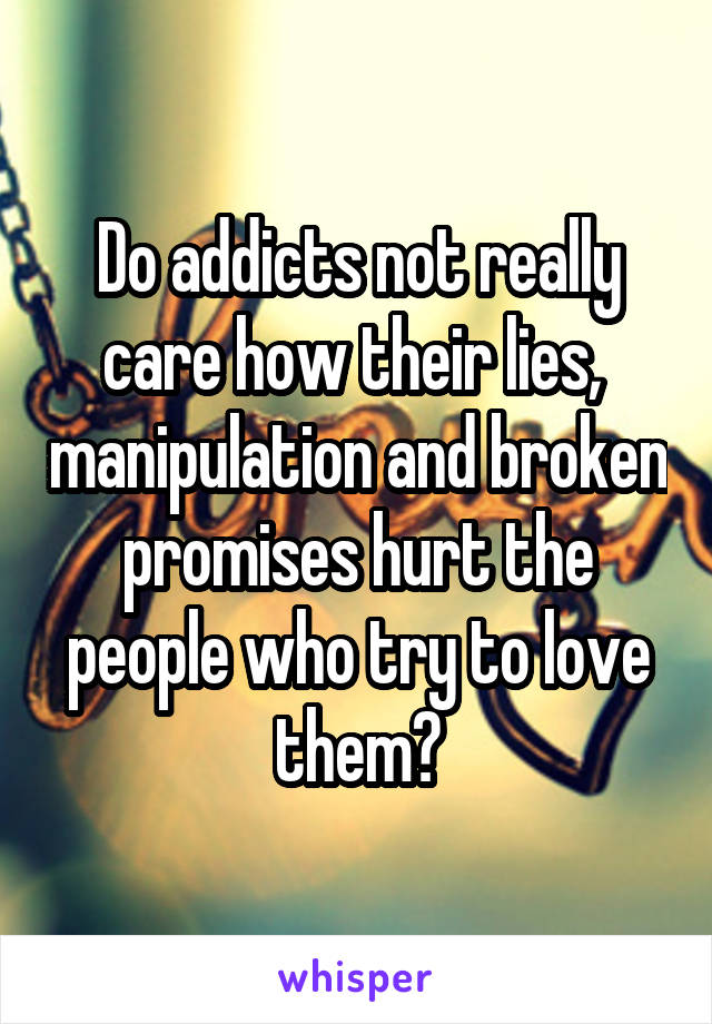 Do addicts not really care how their lies,  manipulation and broken promises hurt the people who try to love them?