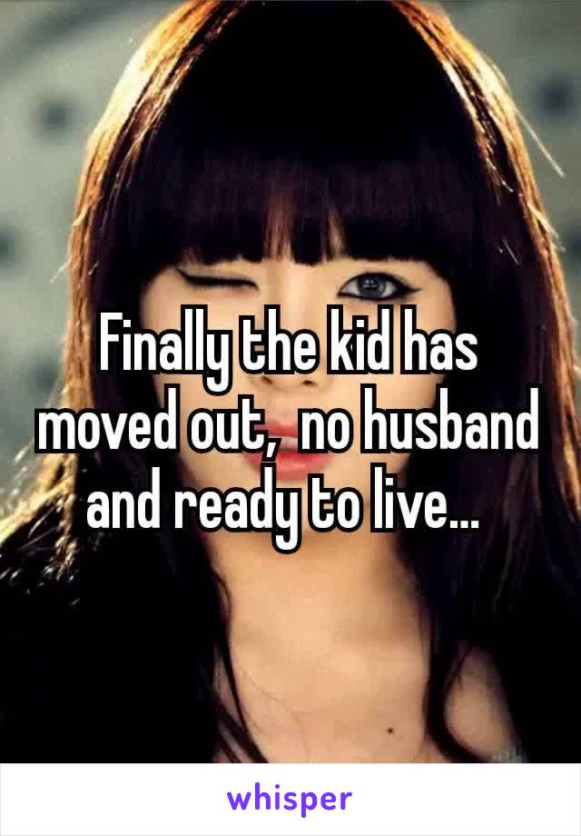 Finally the kid has moved out,  no husband and ready to live…