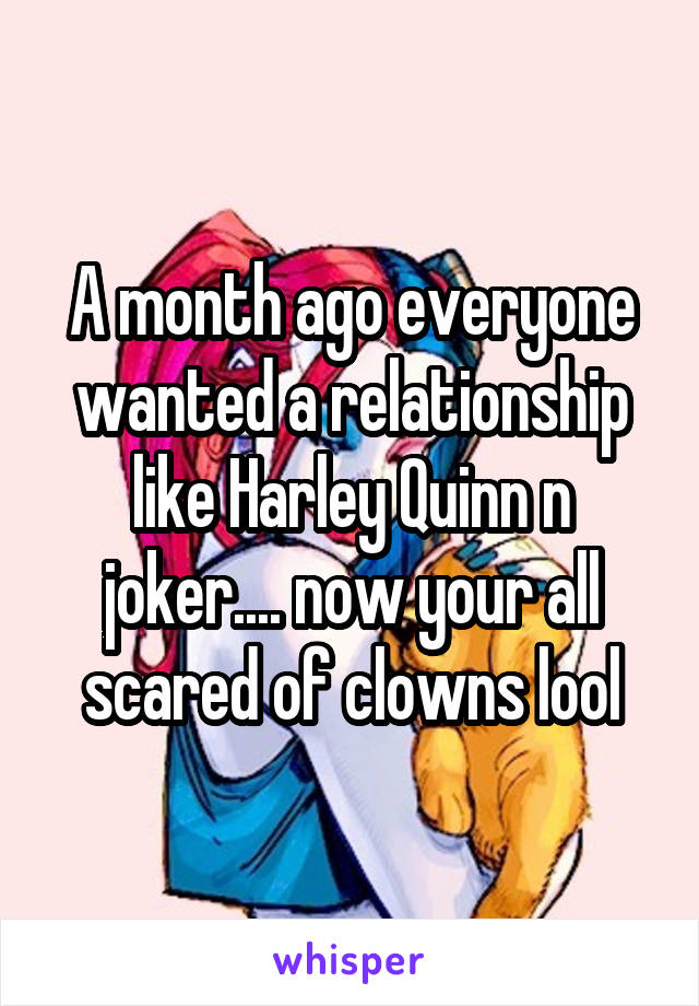 A month ago everyone wanted a relationship like Harley Quinn n joker.... now your all scared of clowns lool